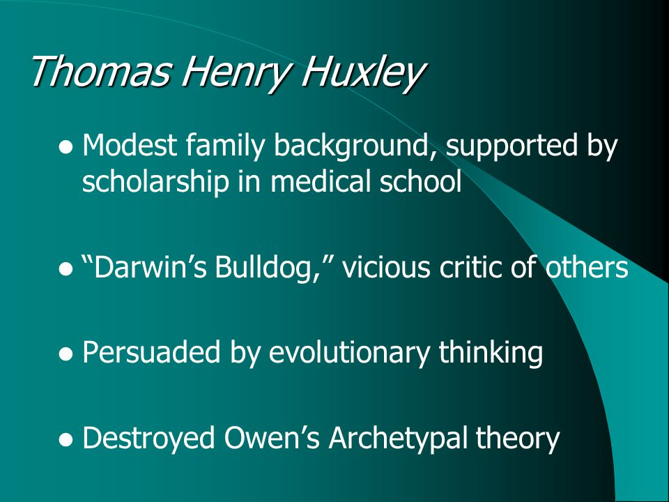 Thomas Henry Huxley Modest family background, supported by scholarship in medical school Darwin's Bulldog, vicious critic of others Persuaded by evolutionary thinking Destroyed Owen's Archetypal theory