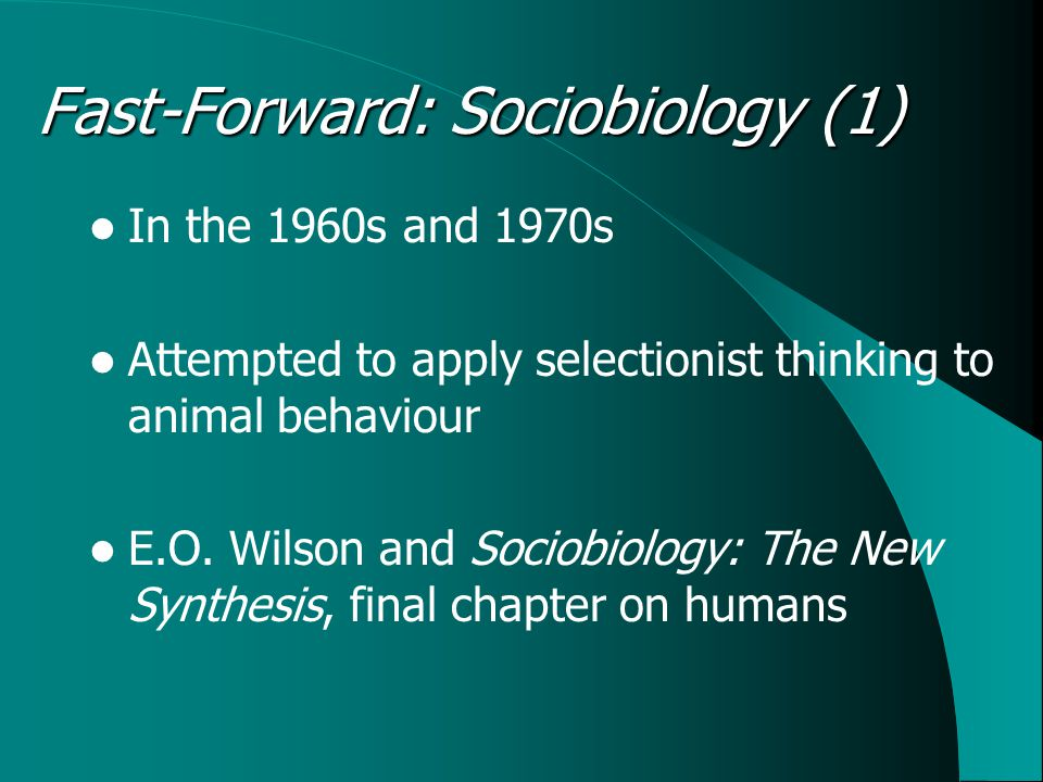Fast-Forward: Sociobiology (1) In the 1960s and 1970s Attempted to apply selectionist thinking to animal behaviour E.O.