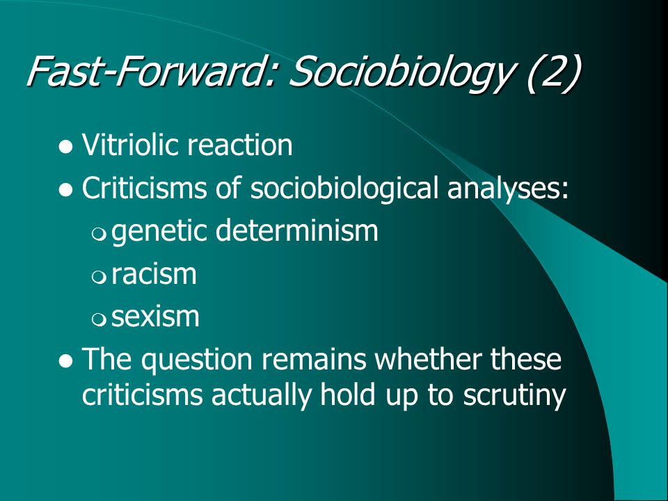 Vitriolic reaction Criticisms of sociobiological analyses:  genetic determinism  racism  sexism The question remains whether these criticisms actually hold up to scrutiny Fast-Forward: Sociobiology (2)