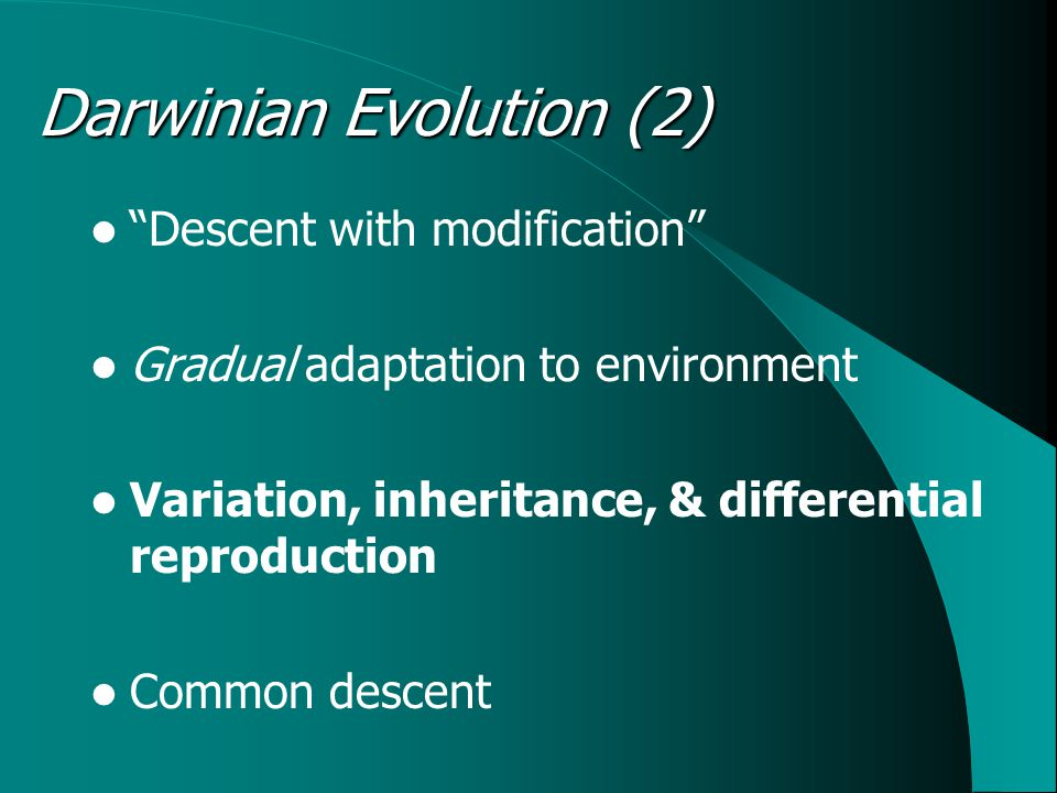 Descent with modification Gradual adaptation to environment Variation, inheritance, & differential reproduction Common descent Darwinian Evolution (2)