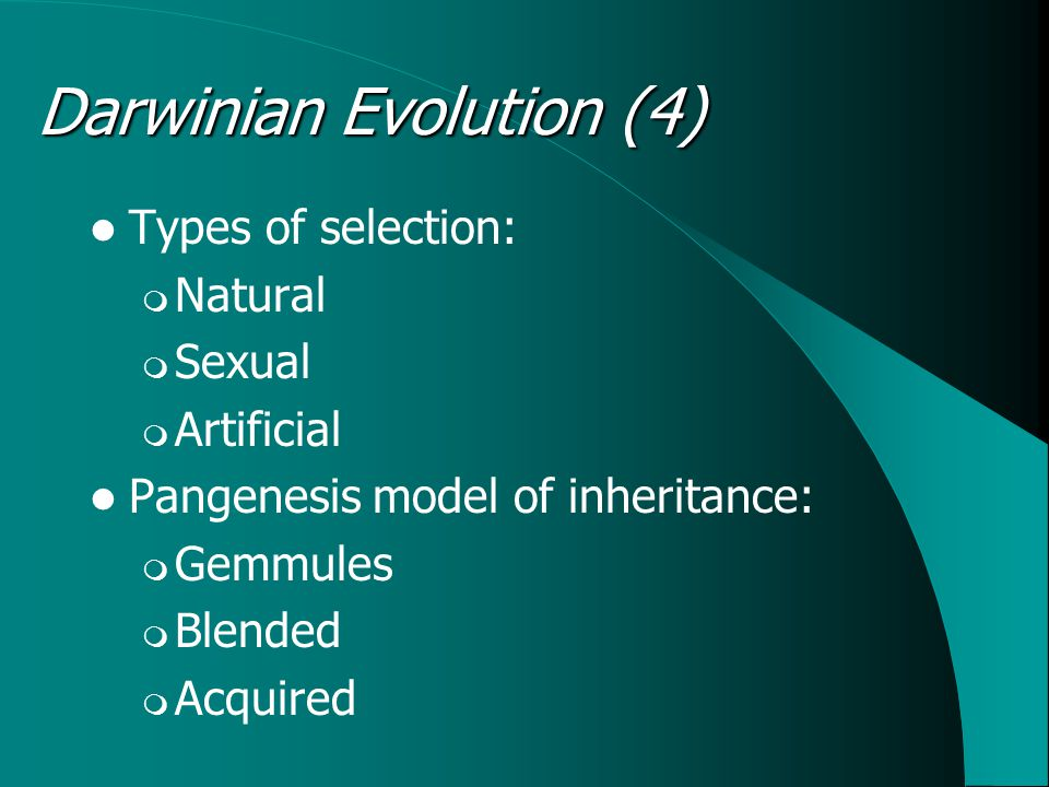 Types of selection:  Natural  Sexual  Artificial Pangenesis model of inheritance:  Gemmules  Blended  Acquired Darwinian Evolution (4)