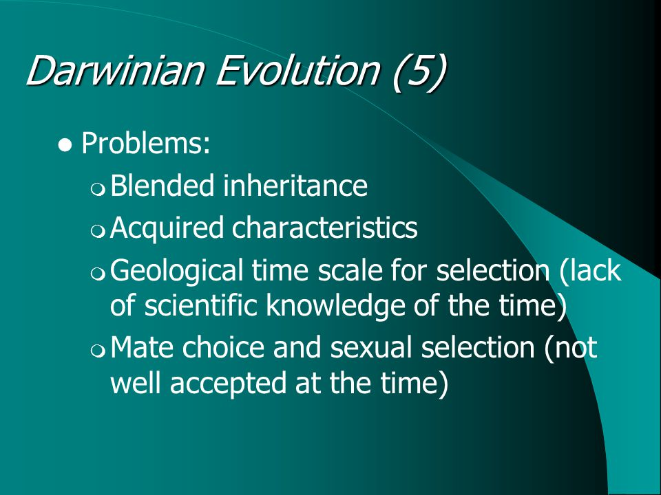 Problems:  Blended inheritance  Acquired characteristics  Geological time scale for selection (lack of scientific knowledge of the time)  Mate choice and sexual selection (not well accepted at the time) Darwinian Evolution (5)