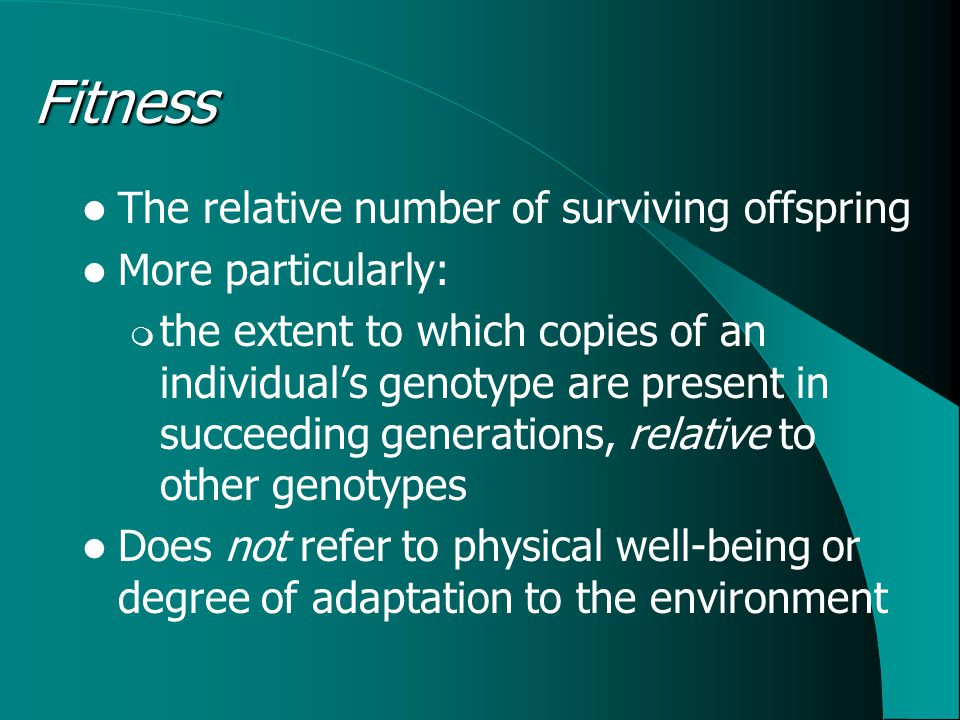 Fitness The relative number of surviving offspring More particularly:  the extent to which copies of an individual's genotype are present in succeeding generations, relative to other genotypes Does not refer to physical well-being or degree of adaptation to the environment