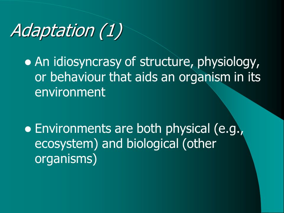 Adaptation (1) An idiosyncrasy of structure, physiology, or behaviour that aids an organism in its environment Environments are both physical (e.g., ecosystem) and biological (other organisms)