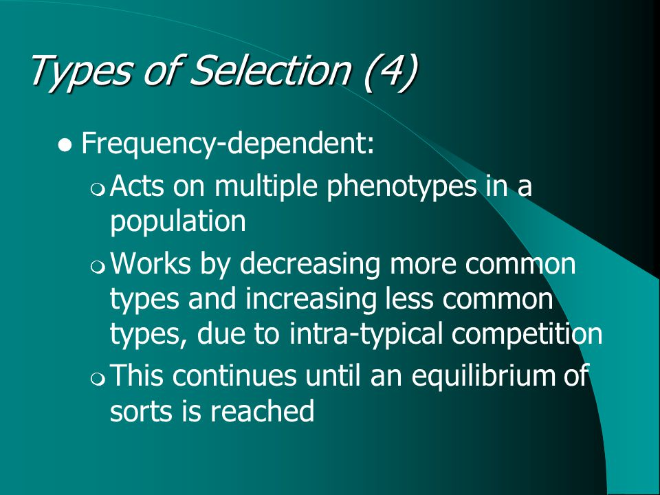 Frequency-dependent:  Acts on multiple phenotypes in a population  Works by decreasing more common types and increasing less common types, due to intra-typical competition  This continues until an equilibrium of sorts is reached Types of Selection (4)