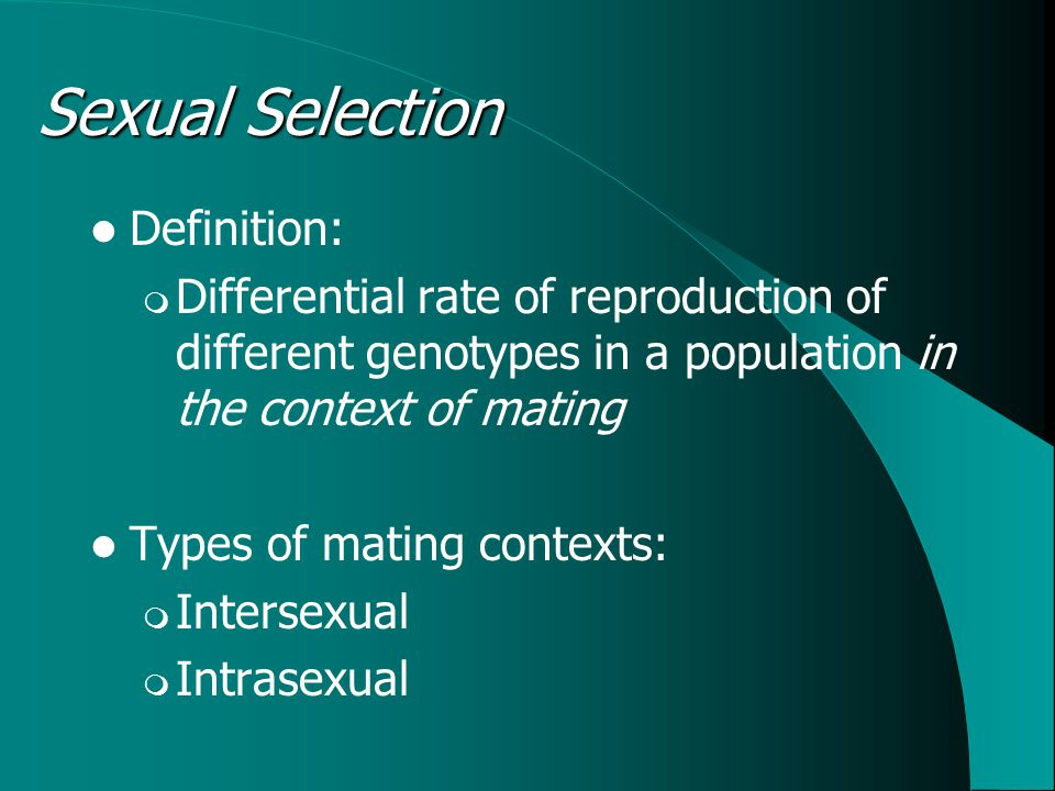 Definition:  Differential rate of reproduction of different genotypes in a population in the context of mating Types of mating contexts:  Intersexual  Intrasexual Sexual Selection