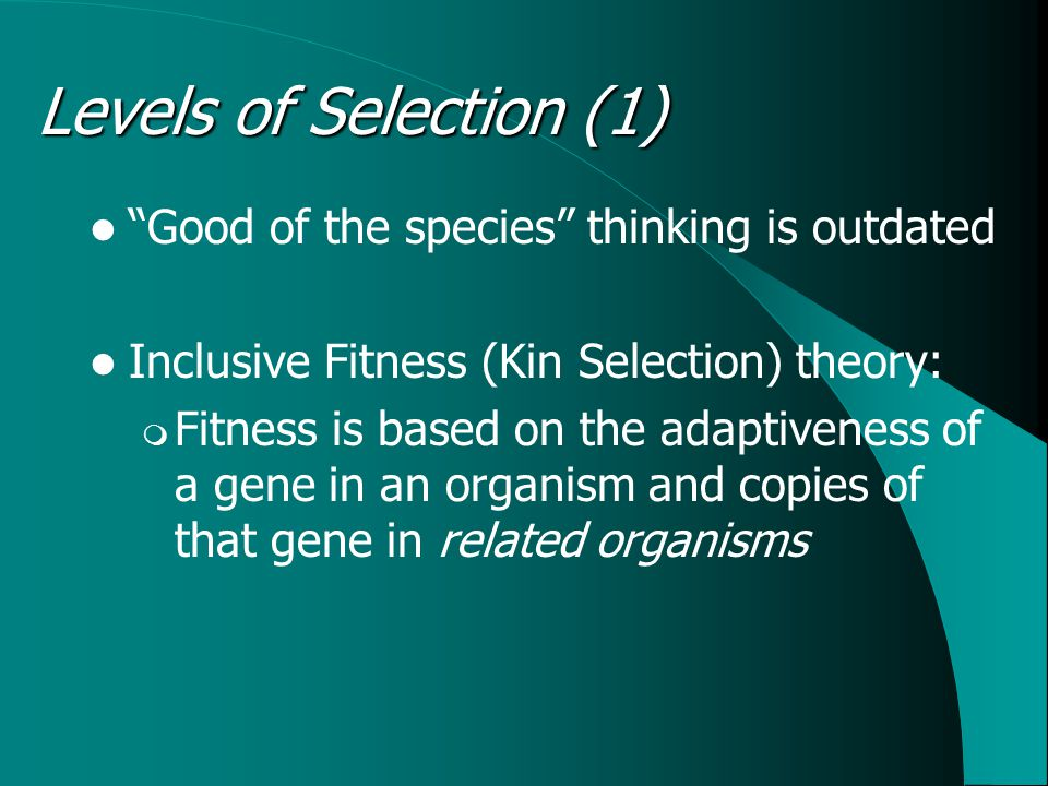 Levels of Selection (1) Good of the species thinking is outdated Inclusive Fitness (Kin Selection) theory:  Fitness is based on the adaptiveness of a gene in an organism and copies of that gene in related organisms