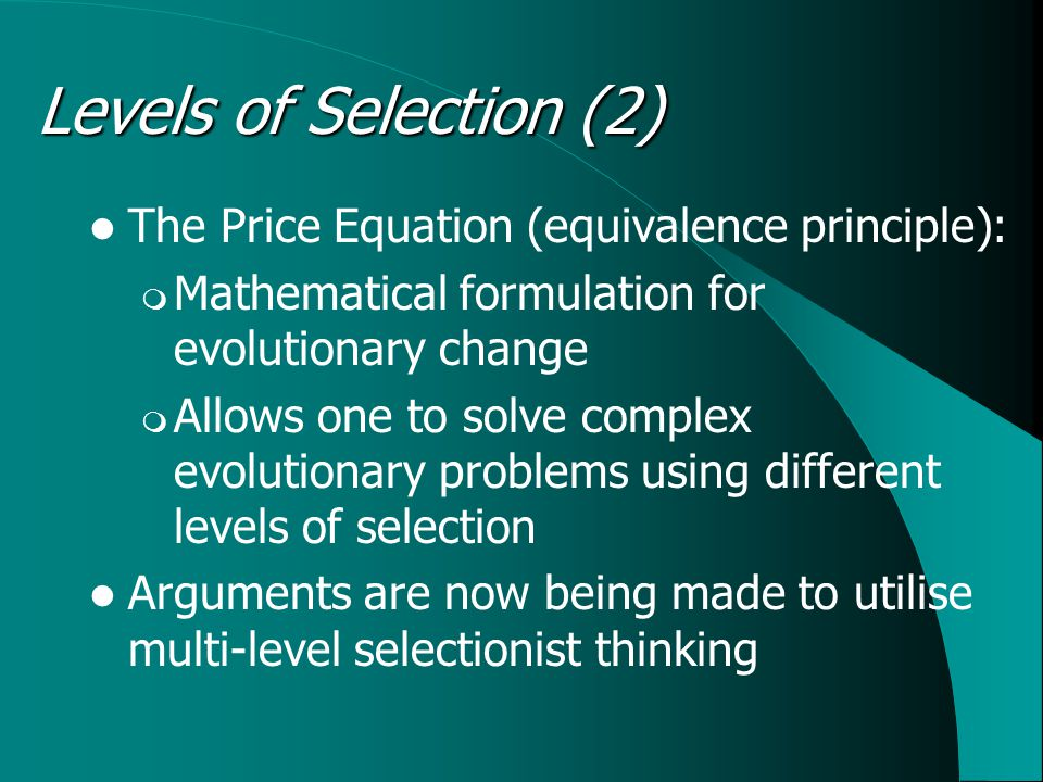 The Price Equation (equivalence principle):  Mathematical formulation for evolutionary change  Allows one to solve complex evolutionary problems using different levels of selection Arguments are now being made to utilise multi-level selectionist thinking Levels of Selection (2)