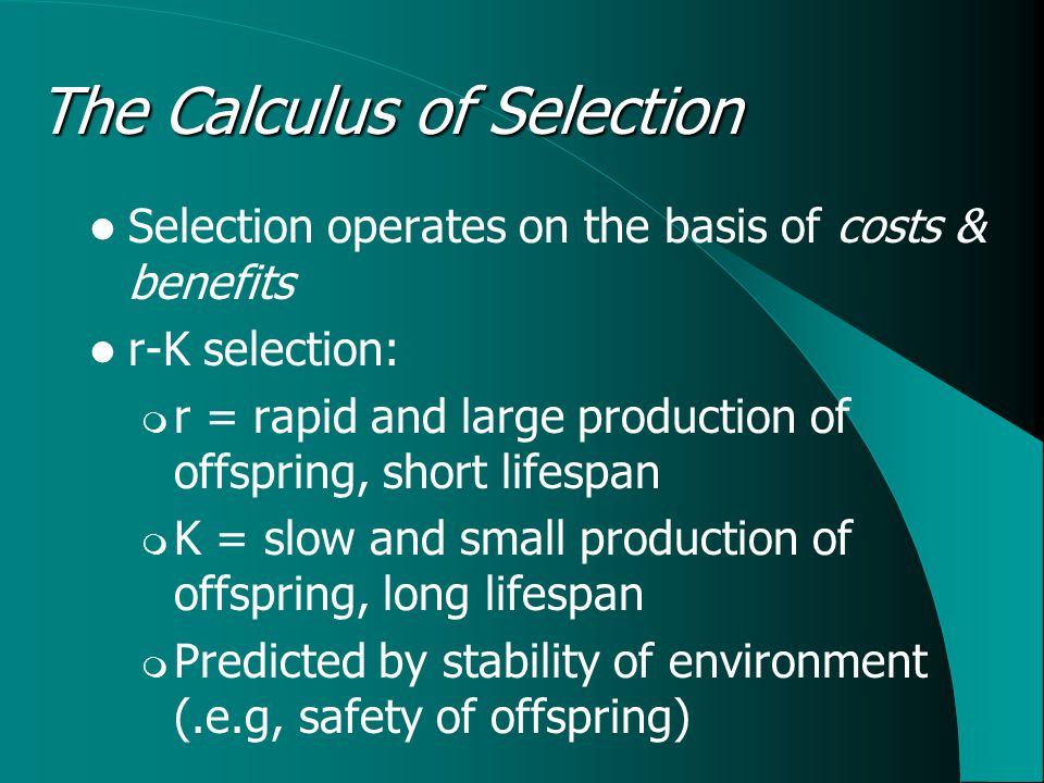 The Calculus of Selection Selection operates on the basis of costs & benefits r-K selection:  r = rapid and large production of offspring, short lifespan  K = slow and small production of offspring, long lifespan  Predicted by stability of environment (.e.g, safety of offspring)