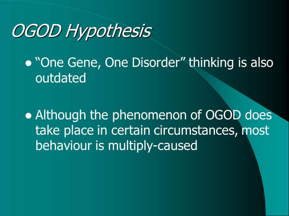 OGOD Hypothesis One Gene, One Disorder thinking is also outdated Although the phenomenon of OGOD does take place in certain circumstances, most behaviour is multiply-caused