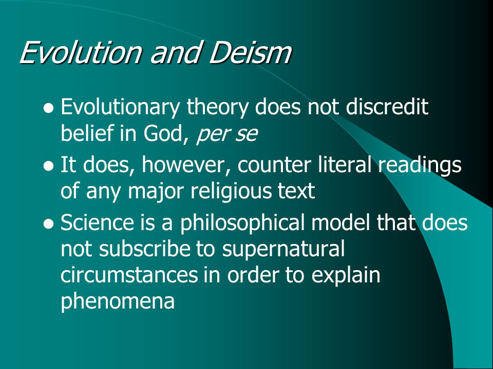 Evolution and Deism Evolutionary theory does not discredit belief in God, per se It does, however, counter literal readings of any major religious text Science is a philosophical model that does not subscribe to supernatural circumstances in order to explain phenomena