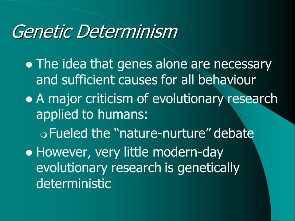 Genetic Determinism The idea that genes alone are necessary and sufficient causes for all behaviour A major criticism of evolutionary research applied to humans:  Fueled the nature-nurture debate However, very little modern-day evolutionary research is genetically deterministic