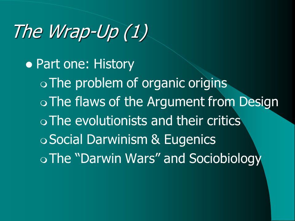 The Wrap-Up (1) Part one: History  The problem of organic origins  The flaws of the Argument from Design  The evolutionists and their critics  Social Darwinism & Eugenics  The Darwin Wars and Sociobiology