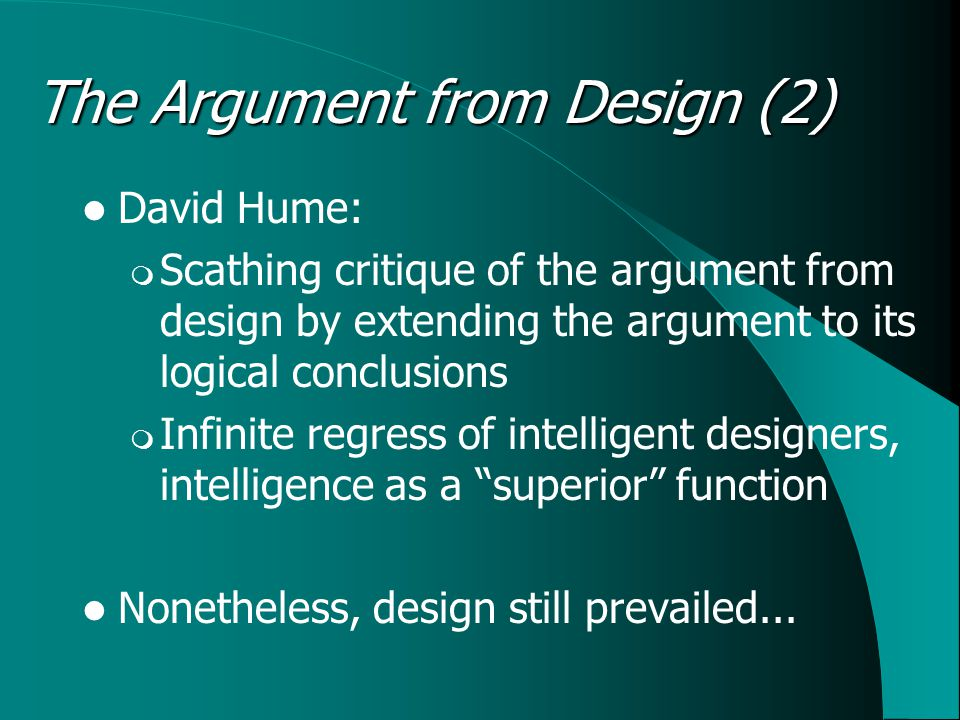 The Argument from Design (2) David Hume:  Scathing critique of the argument from design by extending the argument to its logical conclusions  Infinite regress of intelligent designers, intelligence as a superior function Nonetheless, design still prevailed...