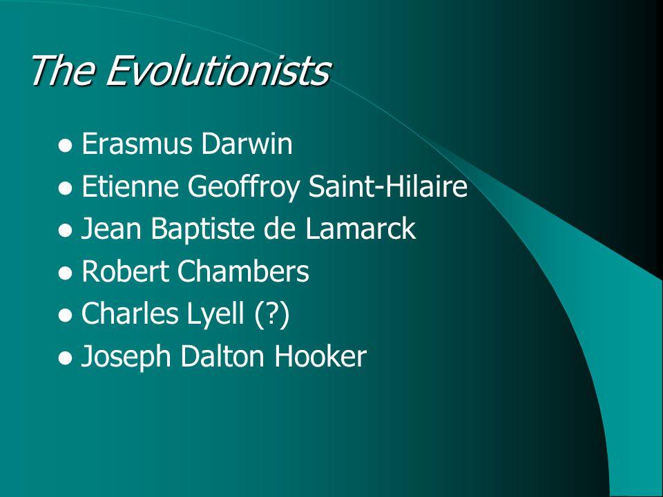 The Evolutionists Erasmus Darwin Etienne Geoffroy Saint-Hilaire Jean Baptiste de Lamarck Robert Chambers Charles Lyell ( ) Joseph Dalton Hooker