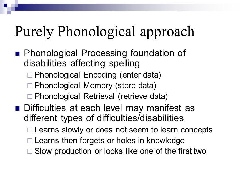 Purely Phonological approach Phonological Processing foundation of disabilities affecting spelling  Phonological Encoding (enter data)  Phonological