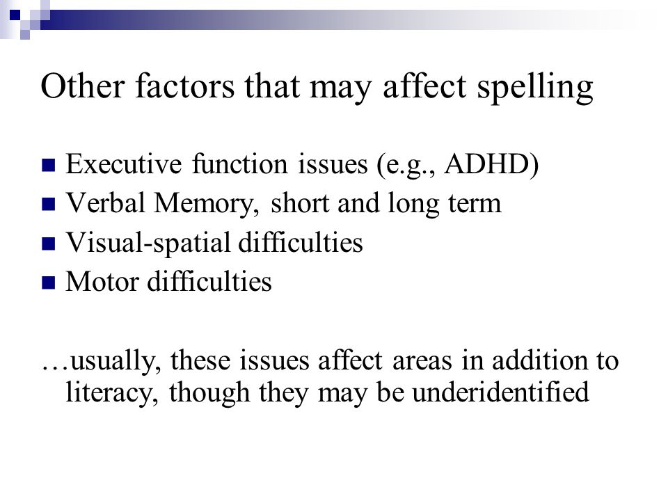 Other factors that may affect spelling Executive function issues (e.g., ADHD) Verbal Memory, short and long term Visual-spatial difficulties Motor dif