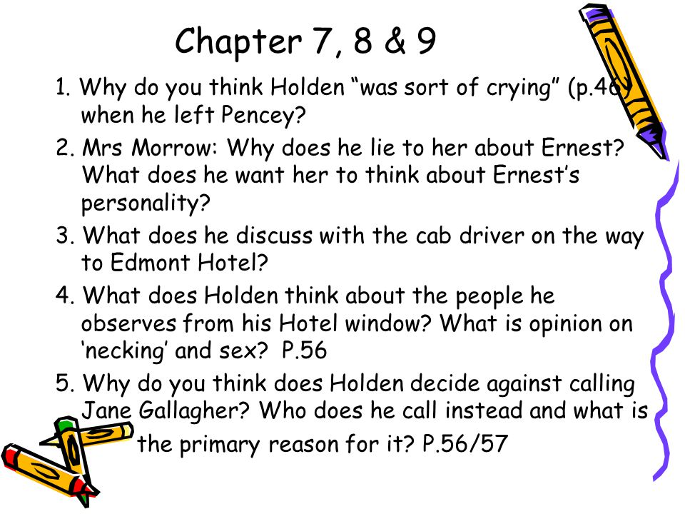 """Chapter 7, 8 & 9 1. Why do you think Holden """"was sort of crying"""" (p.46) when he left Pencey? 2. Mrs Morrow: Why does he lie to her about Ernest? What"""