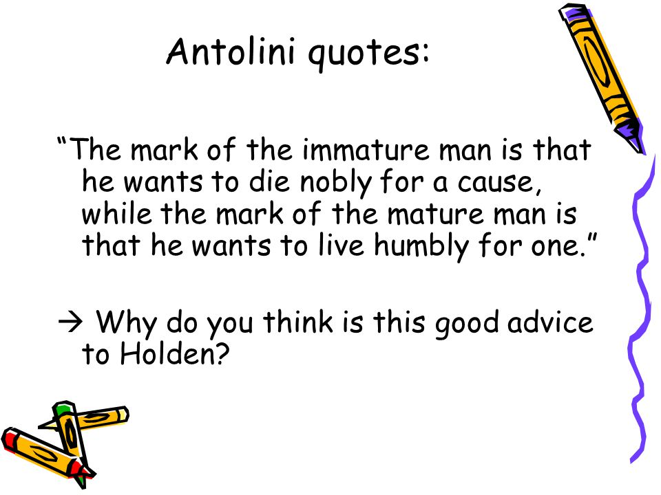 """Antolini quotes: """"The mark of the immature man is that he wants to die nobly for a cause, while the mark of the mature man is that he wants to live hu"""