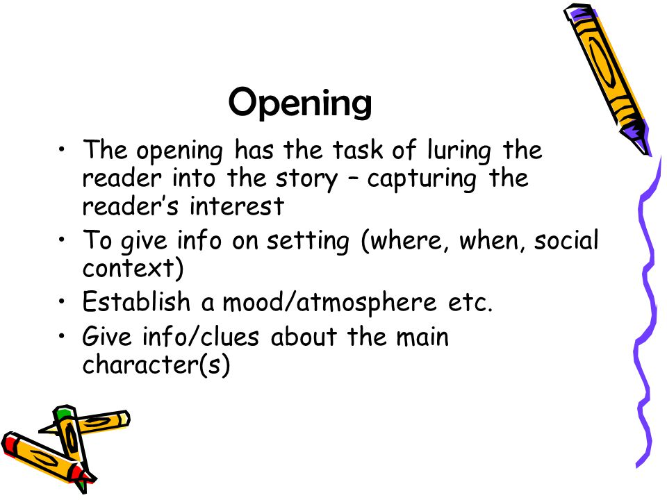 Opening The opening has the task of luring the reader into the story – capturing the reader's interest To give info on setting (where, when, social co