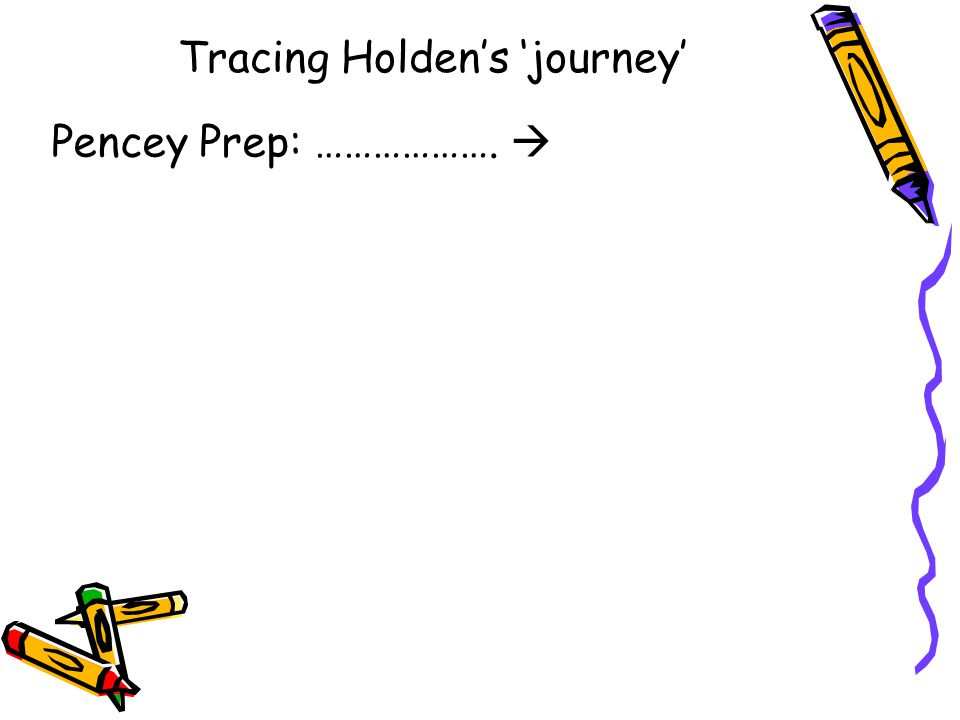 Tracing Holden's 'journey' Pencey Prep: ………………. 
