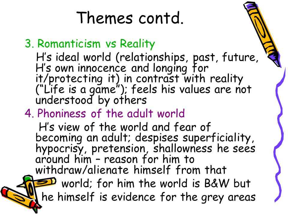 Themes contd. 3. Romanticism vs Reality H's ideal world (relationships, past, future, H's own innocence and longing for it/protecting it) in contrast