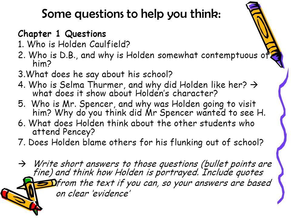 Some questions to help you think: Chapter 1 Questions 1. Who is Holden Caulfield? 2. Who is D.B., and why is Holden somewhat contemptuous of him? 3.Wh