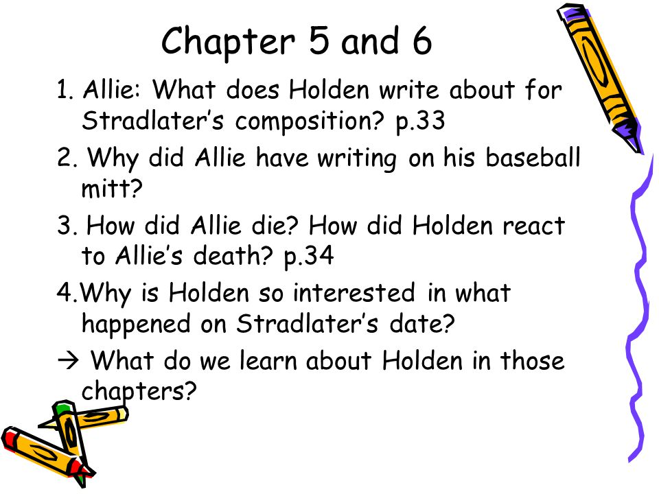 Chapter 5 and 6 1. Allie: What does Holden write about for Stradlater's composition? p.33 2. Why did Allie have writing on his baseball mitt? 3. How d