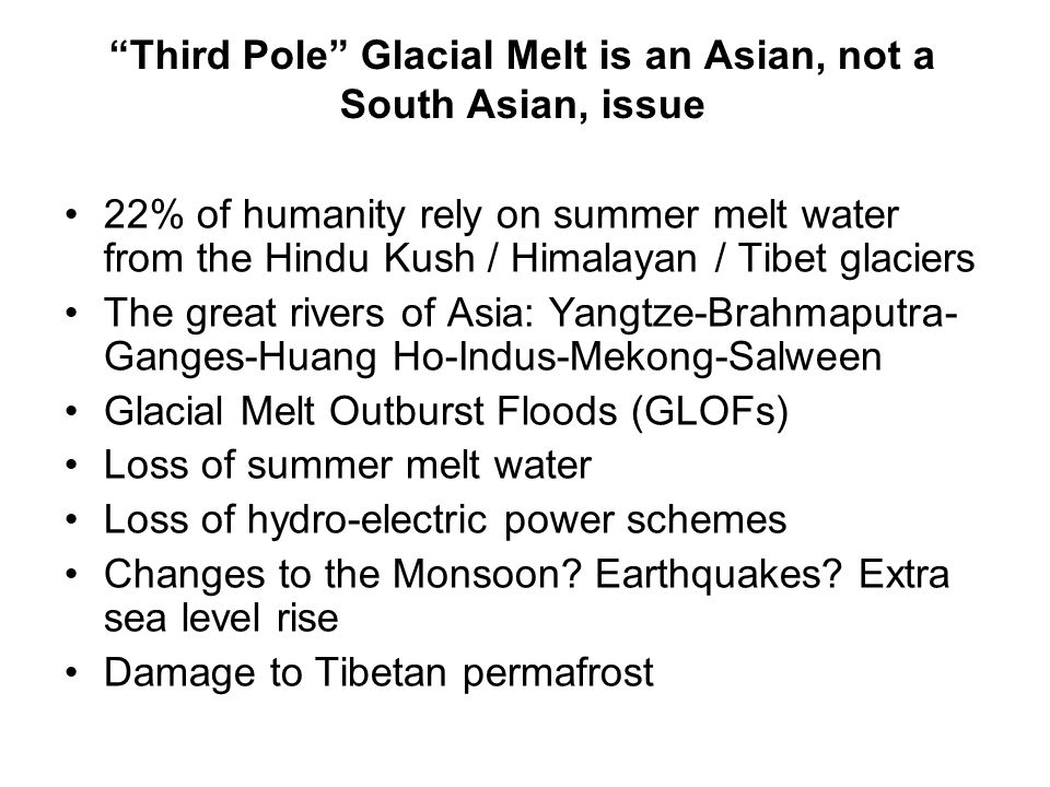 """Third Pole"" Glacial Melt is an Asian, not a South Asian, issue 22% of humanity rely on summer melt water from the Hindu Kush / Himalayan / Tibet glac"
