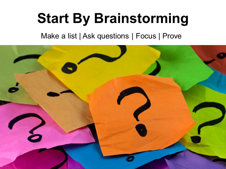 Start By Brainstorming Make a list | Ask questions | Focus | Prove