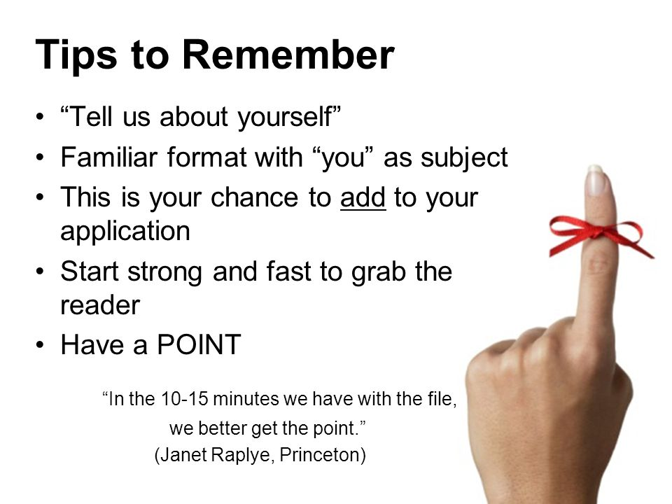 Tips to Remember Tell us about yourself Familiar format with you as subject This is your chance to add to your application Start strong and fast to grab the reader Have a POINT In the 10-15 minutes we have with the file, we better get the point. (Janet Raplye, Princeton)