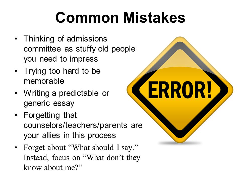 Common Mistakes Thinking of admissions committee as stuffy old people you need to impress Trying too hard to be memorable Writing a predictable or generic essay Forgetting that counselors/teachers/parents are your allies in this process Forget about What should I say. Instead, focus on What don't they know about me