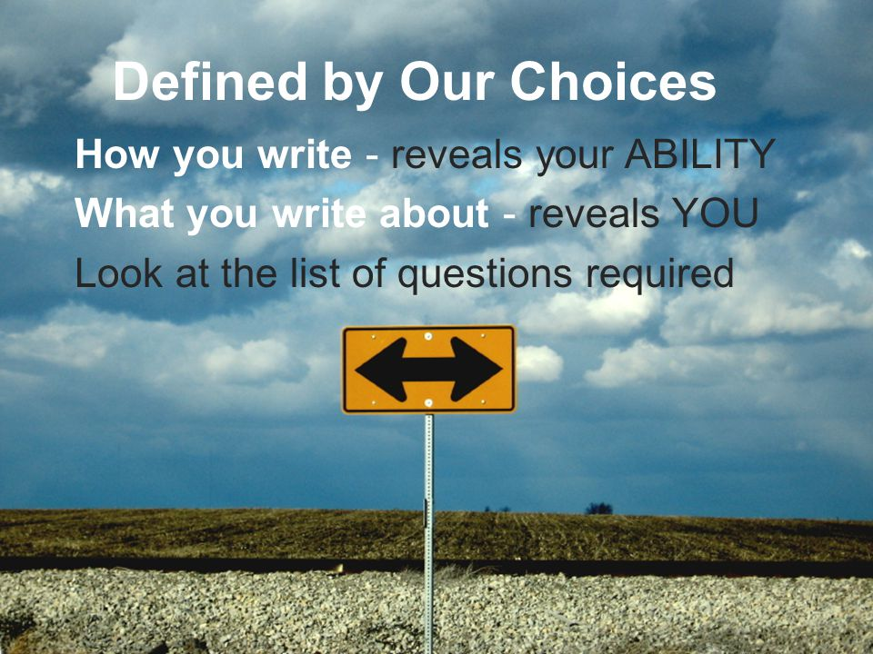Defined by Our Choices How you write - reveals your ABILITY What you write about - reveals YOU Look at the list of questions required