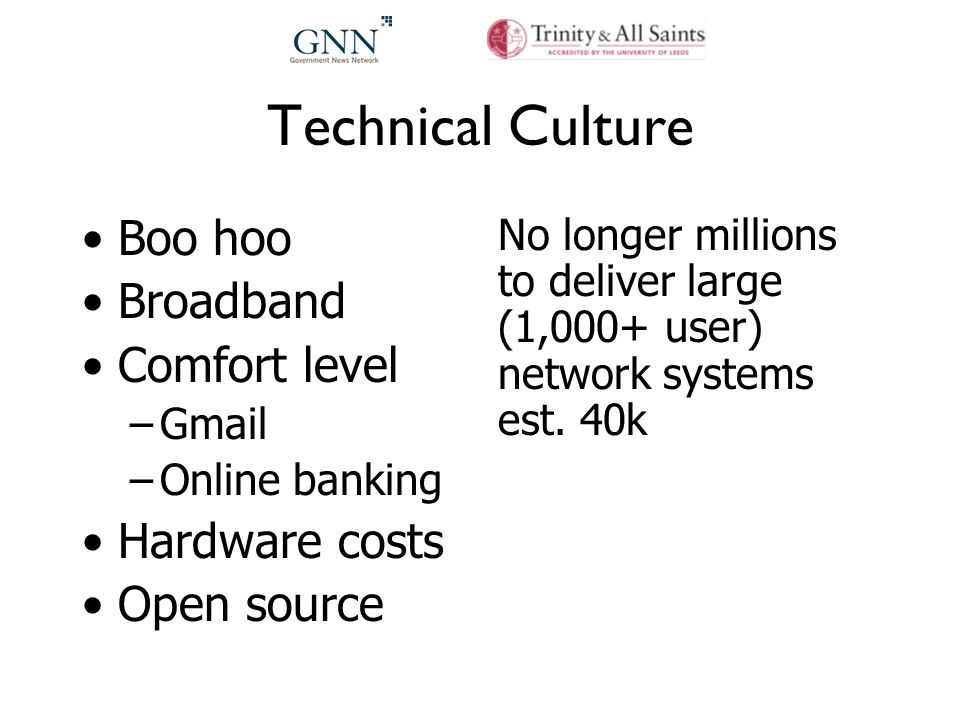 Technical Culture Boo hoo Broadband Comfort level –Gmail –Online banking Hardware costs Open source No longer millions to deliver large (1,000+ user) network systems est.