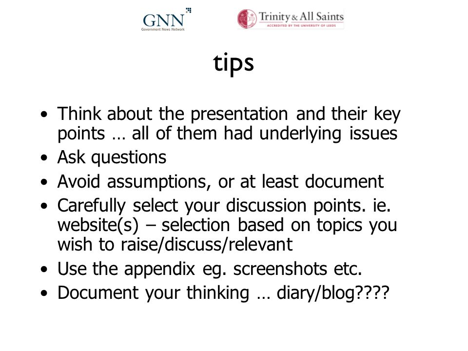 tips Think about the presentation and their key points … all of them had underlying issues Ask questions Avoid assumptions, or at least document Carefully select your discussion points.