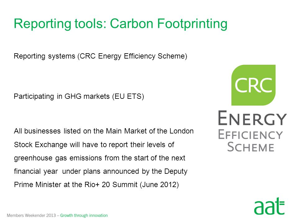 Reporting tools: Carbon Footprinting Reporting systems (CRC Energy Efficiency Scheme) Participating in GHG markets (EU ETS) All businesses listed on the Main Market of the London Stock Exchange will have to report their levels of greenhouse gas emissions from the start of the next financial year under plans announced by the Deputy Prime Minister at the Rio+ 20 Summit (June 2012)