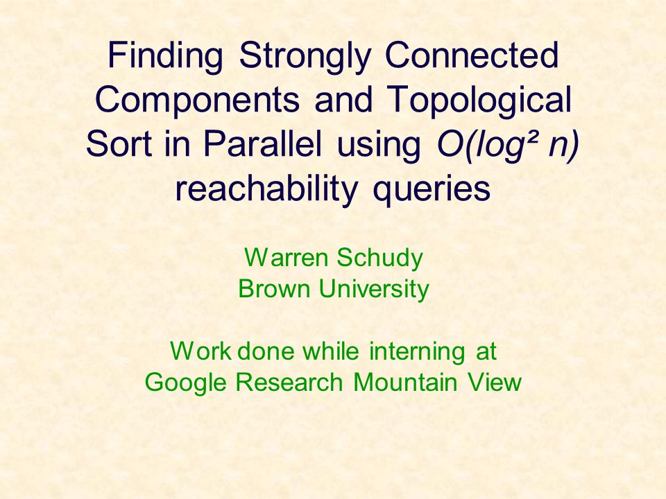 Finding Strongly Connected Components and Topological Sort in Parallel using O(log² n) reachability queries Warren Schudy Brown University Work done w