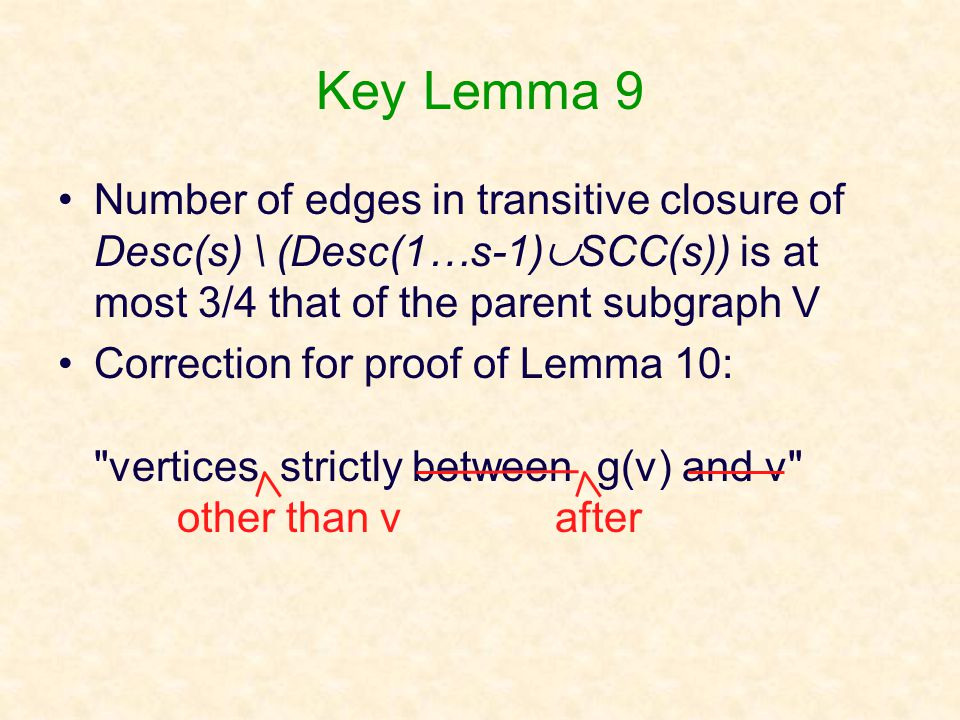 Key Lemma 9 Number of edges in transitive closure of Desc(s) \ (Desc(1…s-1)  SCC(s)) is at most 3/4 that of the parent subgraph V Correction for proof of Lemma 10: vertices strictly between g(v) and v other than v after