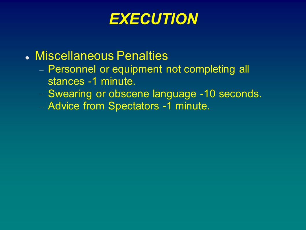 EXECUTION Miscellaneous Penalties  Personnel or equipment not completing all stances -1 minute.  Swearing or obscene language -10 seconds.  Advice