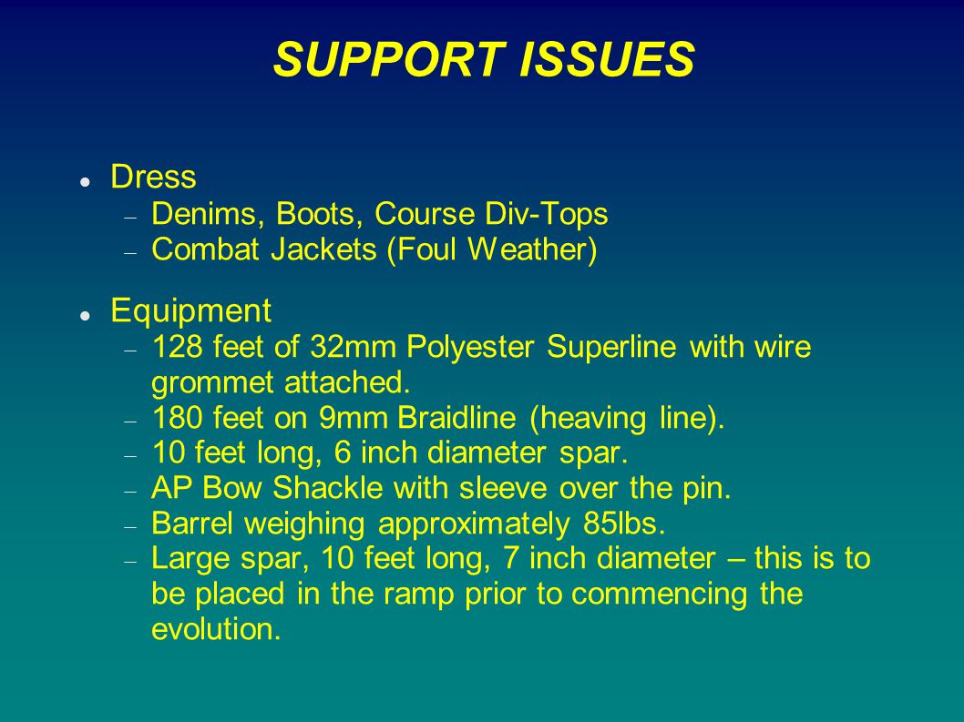 SUPPORT ISSUES Dress  Denims, Boots, Course Div-Tops  Combat Jackets (Foul Weather) Equipment  128 feet of 32mm Polyester Superline with wire gromm
