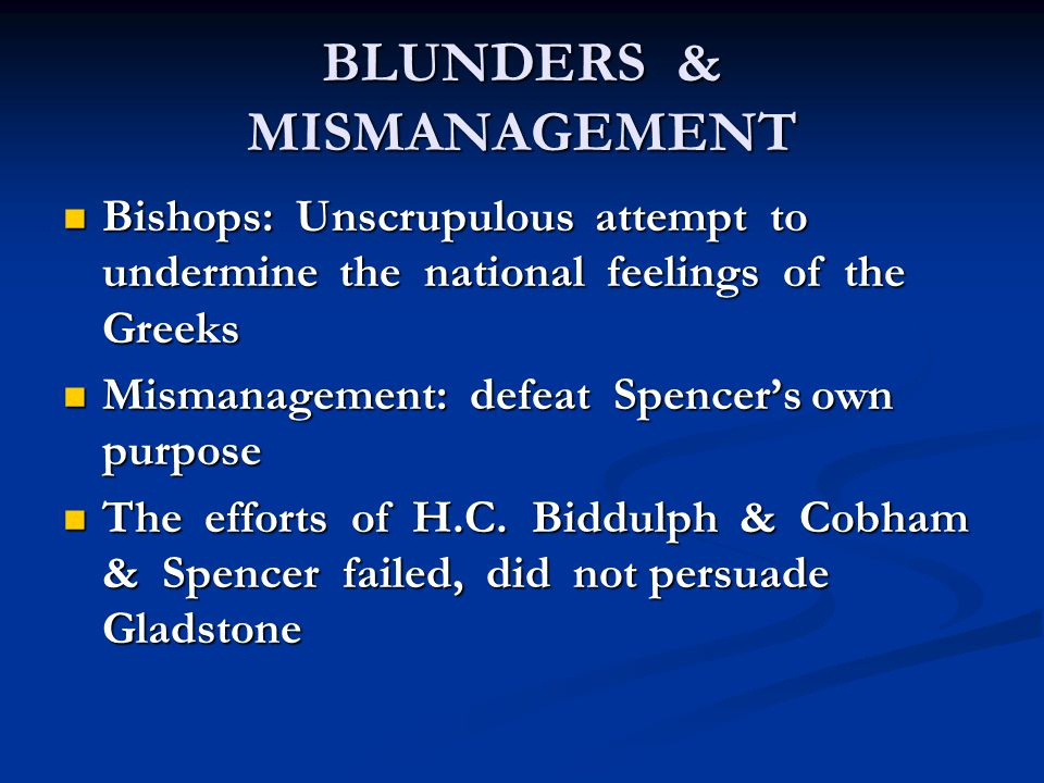 BLUNDERS & MISMANAGEMENT Bishops: Unscrupulous attempt to undermine the national feelings of the Greeks Bishops: Unscrupulous attempt to undermine the national feelings of the Greeks Mismanagement: defeat Spencer's own purpose Mismanagement: defeat Spencer's own purpose The efforts of H.C.