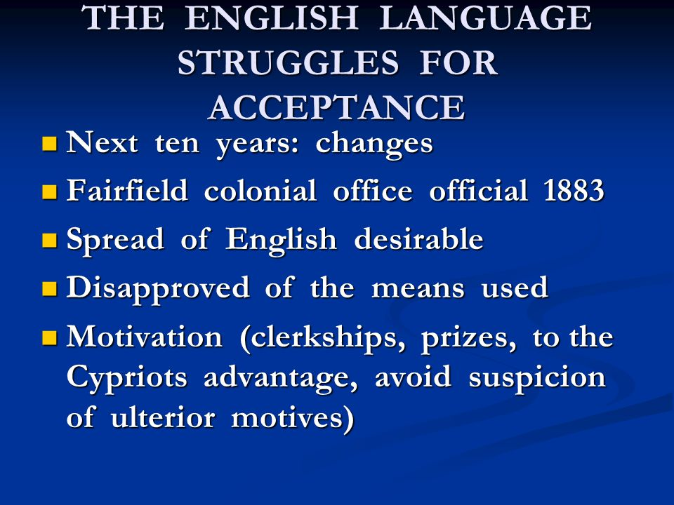 THE ENGLISH LANGUAGE STRUGGLES FOR ACCEPTANCE Next ten years: changes Next ten years: changes Fairfield colonial office official 1883 Fairfield colonial office official 1883 Spread of English desirable Spread of English desirable Disapproved of the means used Disapproved of the means used Motivation (clerkships, prizes, to the Cypriots advantage, avoid suspicion of ulterior motives) Motivation (clerkships, prizes, to the Cypriots advantage, avoid suspicion of ulterior motives)