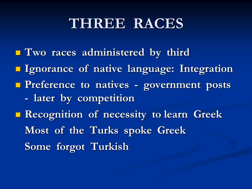 THREE RACES Two races administered by third Two races administered by third Ignorance of native language: Integration Ignorance of native language: Integration Preference to natives - government posts - later by competition Preference to natives - government posts - later by competition Recognition of necessity to learn Greek Recognition of necessity to learn Greek Most of the Turks spoke Greek Some forgot Turkish