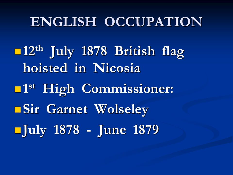 ENGLISH OCCUPATION 12 th July 1878 British flag hoisted in Nicosia 12 th July 1878 British flag hoisted in Nicosia 1 st High Commissioner: 1 st High Commissioner: Sir Garnet Wolseley Sir Garnet Wolseley July 1878 - June 1879 July 1878 - June 1879
