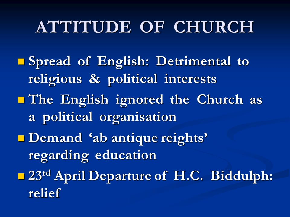 ATTITUDE OF CHURCH Spread of English: Detrimental to religious & political interests Spread of English: Detrimental to religious & political interests The English ignored the Church as a political organisation The English ignored the Church as a political organisation Demand 'ab antique reights' regarding education Demand 'ab antique reights' regarding education 23 rd April Departure of H.C.