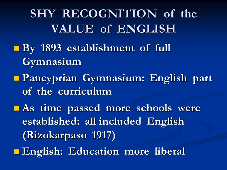 SHY RECOGNITION of the VALUE of ENGLISH By 1893 establishment of full Gymnasium By 1893 establishment of full Gymnasium Pancyprian Gymnasium: English part of the curriculum Pancyprian Gymnasium: English part of the curriculum As time passed more schools were established: all included English (Rizokarpaso 1917) As time passed more schools were established: all included English (Rizokarpaso 1917) English: Education more liberal English: Education more liberal