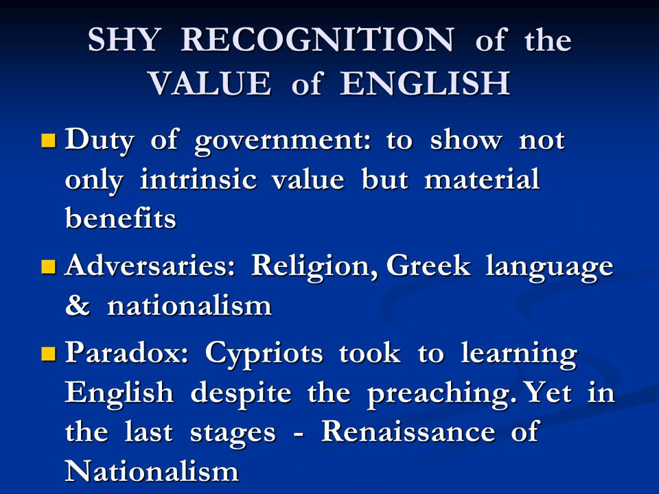 SHY RECOGNITION of the VALUE of ENGLISH Duty of government: to show not only intrinsic value but material benefits Duty of government: to show not only intrinsic value but material benefits Adversaries: Religion, Greek language & nationalism Adversaries: Religion, Greek language & nationalism Paradox: Cypriots took to learning English despite the preaching.