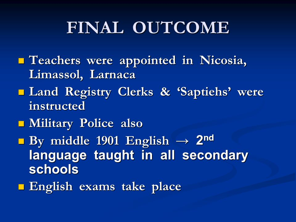 FINAL OUTCOME Teachers were appointed in Nicosia, Limassol, Larnaca Teachers were appointed in Nicosia, Limassol, Larnaca Land Registry Clerks & 'Saptiehs' were instructed Land Registry Clerks & 'Saptiehs' were instructed Military Police also Military Police also By middle 1901 English → 2 nd language taught in all secondary schools By middle 1901 English → 2 nd language taught in all secondary schools English exams take place English exams take place