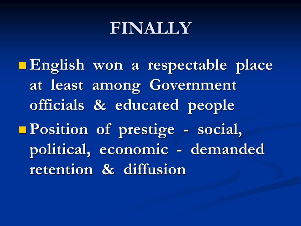 FINALLY English won a respectable place at least among Government officials & educated people English won a respectable place at least among Government officials & educated people Position of prestige - social, political, economic - demanded retention & diffusion Position of prestige - social, political, economic - demanded retention & diffusion