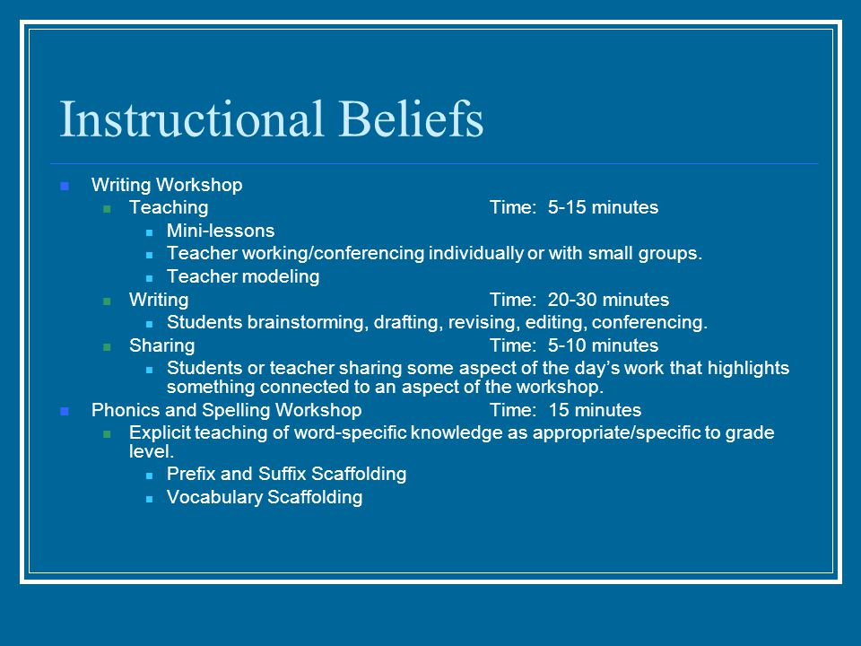 Instructional Beliefs Writing Workshop TeachingTime: 5-15 minutes Mini-lessons Teacher working/conferencing individually or with small groups. Teacher